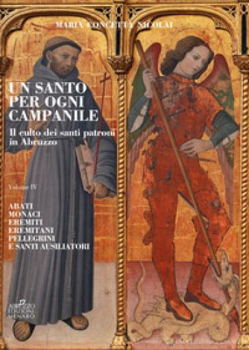Un santo per ogni campanile. Il culto dei santi patroni in Abruzzo. 4: Abati monaci, eremiti, eremitani, pellegrini e santi ausiliatori - Maria Concetta Nicolai |