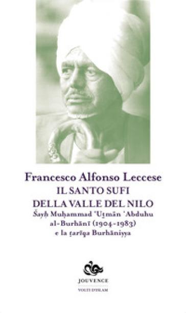 Il santo sufi della valle del Nilo. Sayh Muhammad 'Utman 'Abduhu al-Burhani (1904-1983) e la tariqa Burhaniyya - Francesco Alfonso Leccese |