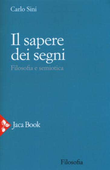 Il sapere dei segni. Filosofia e semiotica - Carlo Sini |