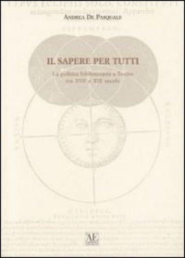 Il sapere per tutti. La politica bibliotecaria a Torino tra XVII e XIX secolo - Andrea De Pasquale |