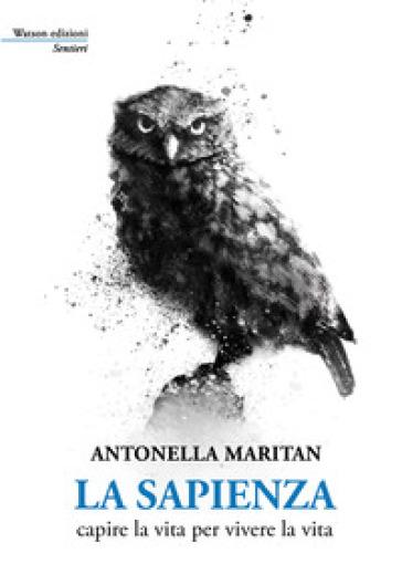 La sapienza. Capire la vita per vivere la vita - Antonella Maritan |