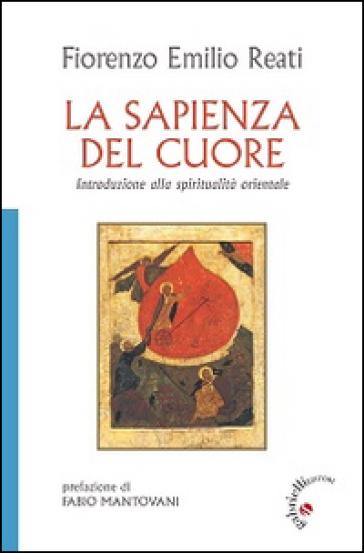 La sapienza del cuore. Introduzione alla spiritualità orientale - Fiorenzo E. Reati  