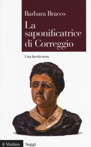 La saponificatrice di Correggio. Una favola nera - Barbara Bracco | Rochesterscifianimecon.com