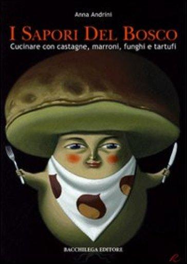 I sapori del bosco. Cucinare con castagne, marroni, funghi e tartufi - Anna Andrini pdf epub