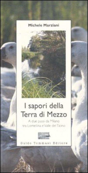 I sapori della terra di mezzo. A due passi da Milano tra Lomellina e valle del Ticino - Michele Marziani |
