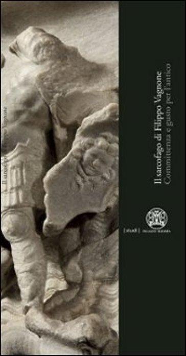 Il sarcofago di Filippo Vagnone. Committenza e gusto per l'antico - S. Baiocco | Rochesterscifianimecon.com