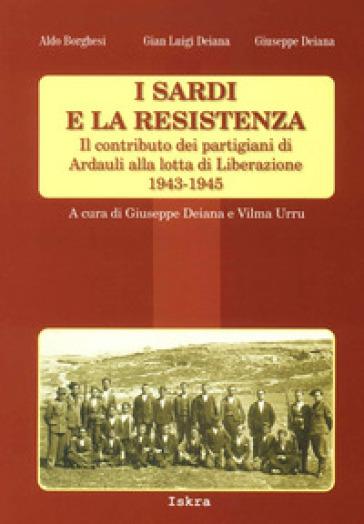 I sardi e la resistenza. Il contributo dei partigiani di Ardauli alla lotta di Liberazione 1943-1945 - Aldo Borghesi |