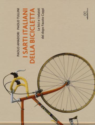 I sarti italiani della bicicletta. Le bici e i telaisti del dopo Fausto Coppi. Ediz. illustrata - Paolo Amadori |