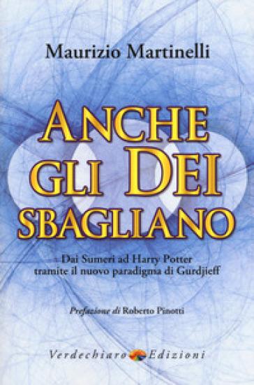 Anche gli Dei sbagliano. Dai sumeri ad Harry Potter tramite il nuovo paradigma di Gurdjieff - Maurizio Martinelli  