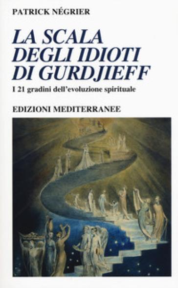 La scala degli idioti di Gurdjieff. I 21 gradini dell'evoluzione spirituale - Patrick Négrier  