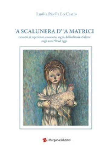 A scalunera d' 'a Matrici. Racconti di esperienze, emozioni, sogni, dall'infanzia a Salemi negli anni '50 a oggi - Emilia Paiella Lo Castro |