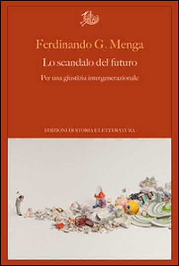 Lo scandalo del futuro. Per una giustizia intergenerazionale - Ferdinando G. Menga | Jonathanterrington.com