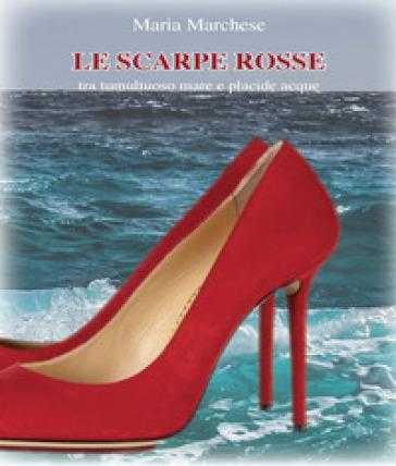 Le scarpe rosse. Tra tumultuoso mare e placide acque - Maria Marchese |