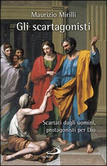 Gli scartagonisti. Scartati dagli uomini, protagonisti per Dio - Maurizio Mirilli  