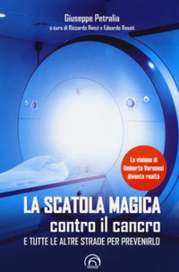 La scatola magica contro il cancro e tutte le altre strade per prevenirlo - Giuseppe Petralia  