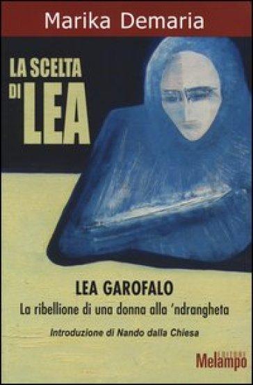La scelta di Lea. Lea Garofalo. La ribellione di una donna della 'ndrangheta - Marika Demaria |