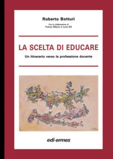 La scelta di educare. Un itinerario verso la professione docente - Roberto Botturi |