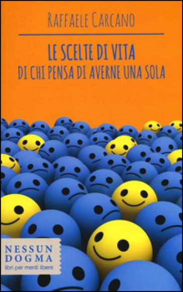 Le scelte di vita di chi pensa di averne una sola - Raffaele Carcano |