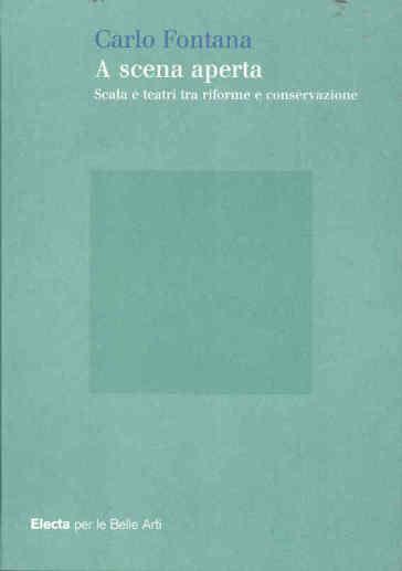 A scena aperta. Scala e teatri tra riforme e conservazione. Ediz. illustrata - Carlo Fontana |