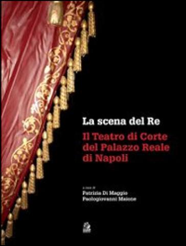 La scena del re. Il Teatro di corte del Palazzo Reale di Napoli. Con DVD - P. Di Maggio   Rochesterscifianimecon.com