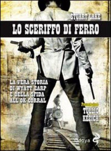 Lo sceriffo di ferro. La vera storia di Wyatt Earp e della sfida all'Ok Corral - Stuart N. Lake | Ericsfund.org