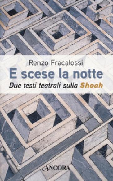 E scese la notte. Due testi teatrali sulla Shoah - Renzo Fracalossi |