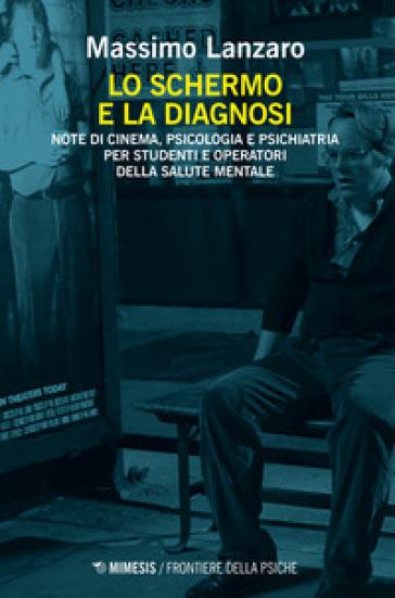 Lo schermo e la diagnosi. Note di cinema, psicologia e psichiatria per studenti e operatori della salute mentale - Massimo Lanzaro   Thecosgala.com