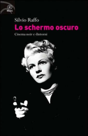 Lo schermo oscuro. Cinema noir e dintorni - Silvio Raffo  