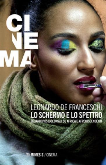 Lo schermo e lo spettro. Sguardi postcoloniali su Africa e afrodiscendenti - Leonardo De Franceschi   Rochesterscifianimecon.com