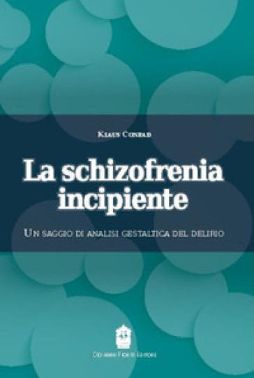 La schizofrenia incipiente. Un saggio di analisi gestaltica del delirio - Klaus Conrad  