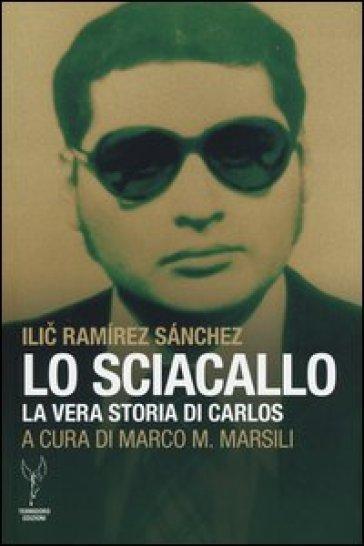 Lo sciacallo. La vera storia di Carlos - Ilic Ramirez Sanchez |