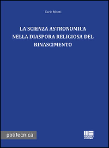 La scienza astronomica nella diaspora religiosa del rinascimento - Carlo Monti |