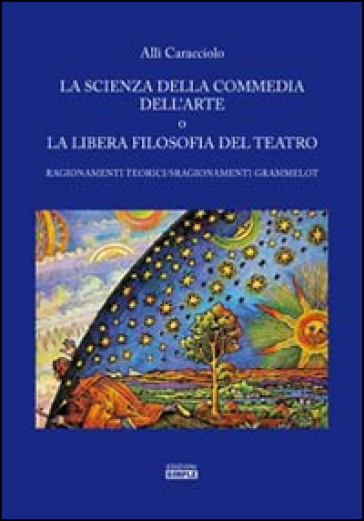 La scienza della commedia dell'arte o la libera filosofia del teatro. Ragionamenti teorici/sragionamenti grammelot - Allì Caracciolo pdf epub