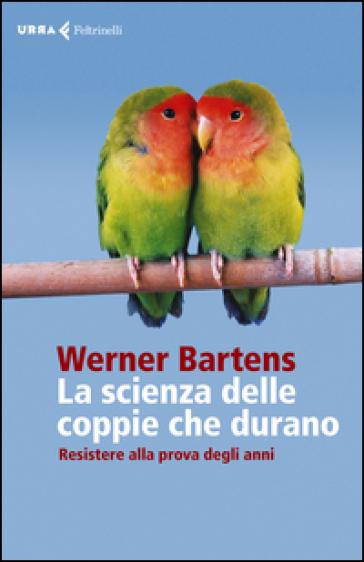 La scienza delle coppie che durano. Resistere alla prova degli anni - Werner Bartens   Rochesterscifianimecon.com