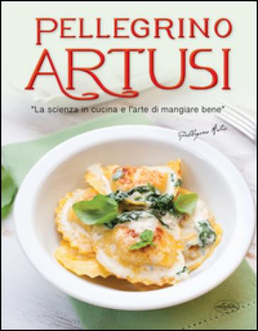 La scienza in cucina e l'arte di mangiar bene. Ediz. illustrata - Pellegrino Artusi |
