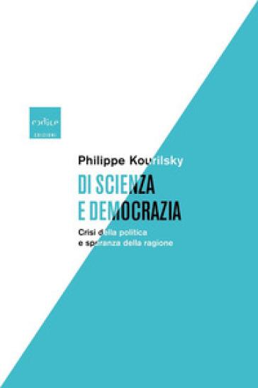 Di scienza e democrazia. Crisi della politica e speranza della ragione - Philippe Kourilsky  