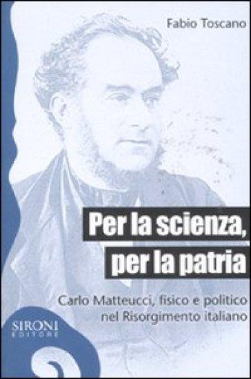 Per la scienza, per la patria. Carlo Matteucci, fisico e politico del Risorgimento italiano - Fabio Toscano |