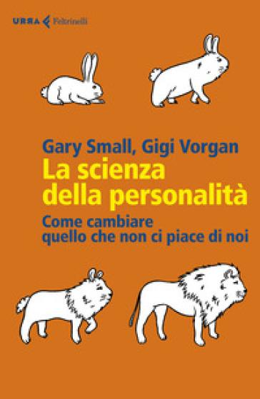 La scienza della personalità. Come cambiare quello che non ci piace di noi - Gary Small |