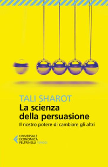 La scienza della persuasione. Il nostro potere di cambiare gli altri - Tali Sharot | Jonathanterrington.com