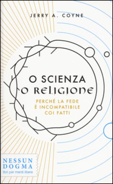 O scienza o religione. Perché la fede è incompatibile coi fatti - Jerry A. Coyne | Rochesterscifianimecon.com