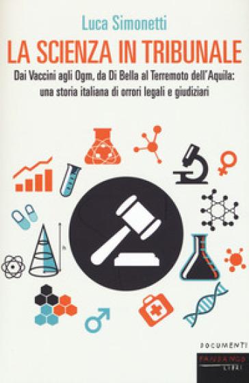 La scienza in tribunale. Dai Vaccini agli Ogm, da Di Bella al terremoto dell'Aquila: una storia italiana di orrori legali e giudiziari - Luca Simonetti |