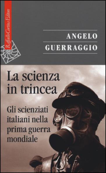 La scienza in trincea. Gli scienziati italiani nella prima guerra mondiale - Angelo Guerraggio | Rochesterscifianimecon.com