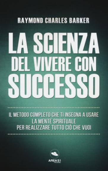 La scienza del vivere con successo. Il metodo completo che ti insegna a usare la mente spirituale per realizzare tutto ciò che vuoi - Raymond Charles Barker |