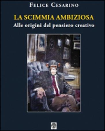 La scimmia ambiziosa. Alle origini del pensiero creativo - Felice Cesarino  