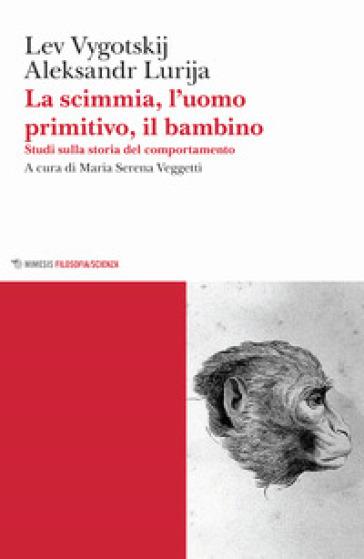 La scimmia, l'uomo primitivo, il bambino. Studi sulla storia del comportamento - Lev Semenovic Vygotskij | Thecosgala.com