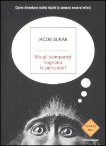 Ma gli scimpanzé sognano la pensione? Come diventare molto ricchi (o almeno essere felici) - Jacob Burak |