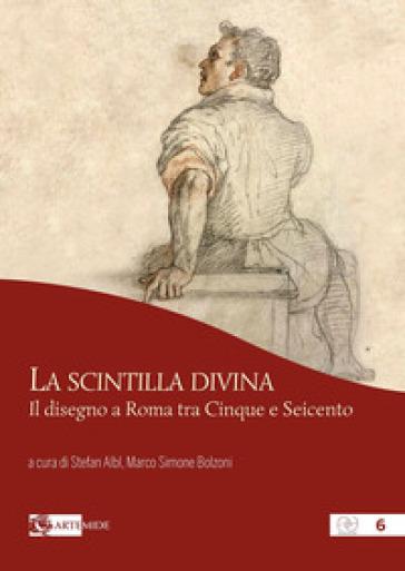 La scintilla divina. Il disegno a Roma tra Cinque e Seicento. Ediz. a colori - S. Albl |