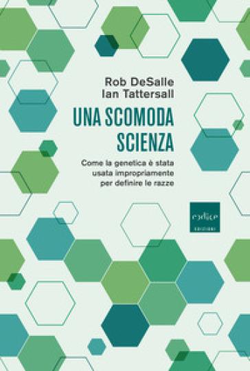 Una scomoda scienza. Come la genetica è stata usata impropriamente per definire le razze - Rob DeSalle |