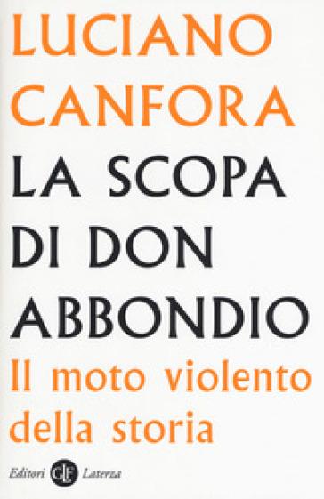 La scopa di don Abbondio. Il moto violento della storia - Luciano Canfora  