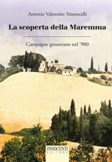 La scoperta della Maremma. Campagne grossetane nel '900 - Antonio Valentino Simoncelli  